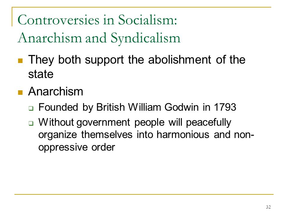 32 Controversies in Socialism: Anarchism and Syndicalism They both support the abolishment of the state Anarchism  Founded by British William Godwin