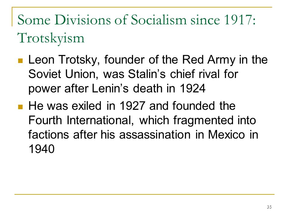 35 Some Divisions of Socialism since 1917: Trotskyism Leon Trotsky, founder of the Red Army in the Soviet Union, was Stalin's chief rival for power af