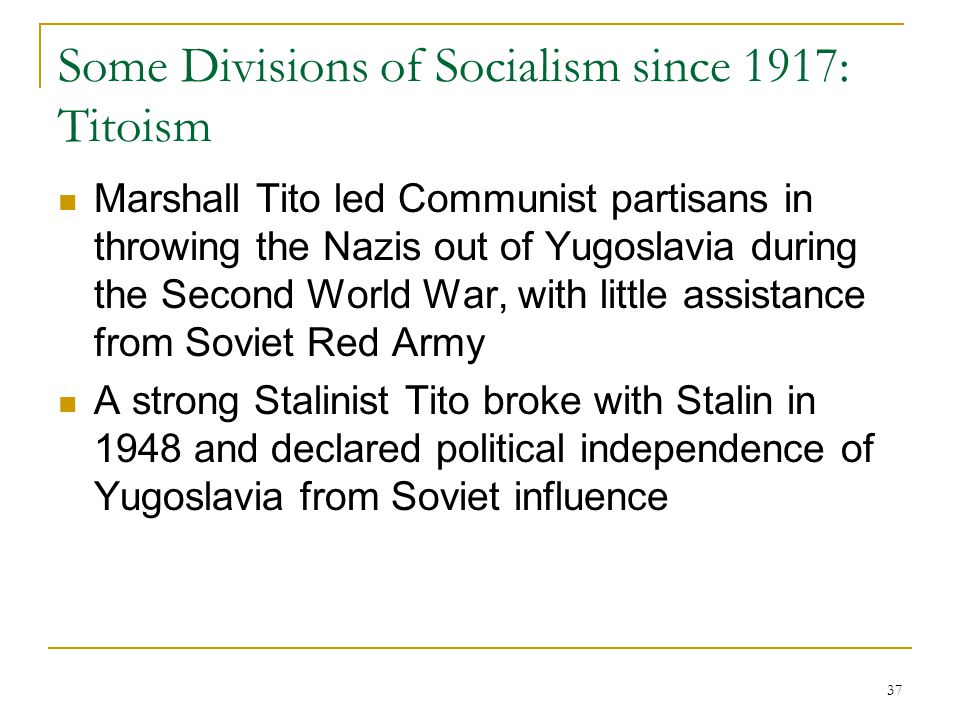 37 Some Divisions of Socialism since 1917: Titoism Marshall Tito led Communist partisans in throwing the Nazis out of Yugoslavia during the Second Wor