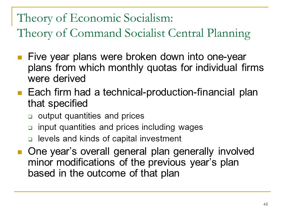 48 Theory of Economic Socialism: Theory of Command Socialist Central Planning Five year plans were broken down into one-year plans from which monthly