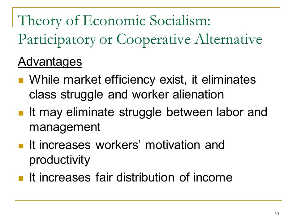 53 Theory of Economic Socialism: Participatory or Cooperative Alternative Advantages While market efficiency exist, it eliminates class struggle and w