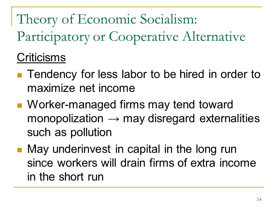54 Theory of Economic Socialism: Participatory or Cooperative Alternative Criticisms Tendency for less labor to be hired in order to maximize net inco