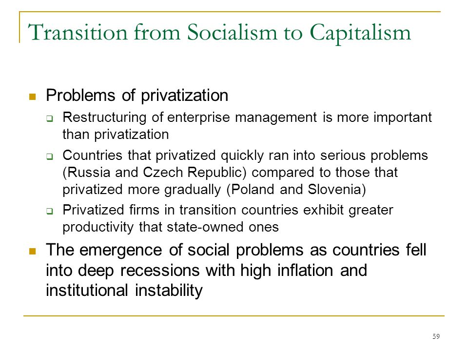 59 Transition from Socialism to Capitalism Problems of privatization  Restructuring of enterprise management is more important than privatization  C