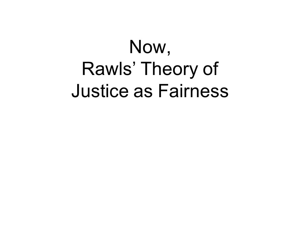 Now, Rawls' Theory of Justice as Fairness