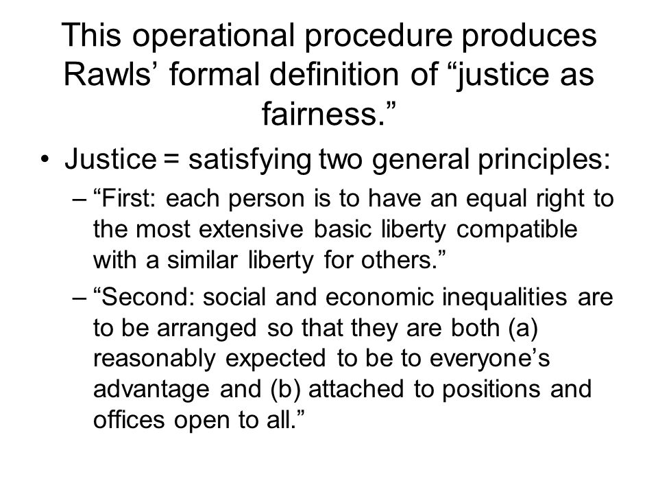 This operational procedure produces Rawls' formal definition of justice as fairness. Justice = satisfying two general principles: – First: each person is to have an equal right to the most extensive basic liberty compatible with a similar liberty for others. – Second: social and economic inequalities are to be arranged so that they are both (a) reasonably expected to be to everyone's advantage and (b) attached to positions and offices open to all.