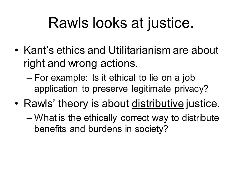 Rawls looks at justice.Kant's ethics and Utilitarianism are about right and wrong actions.