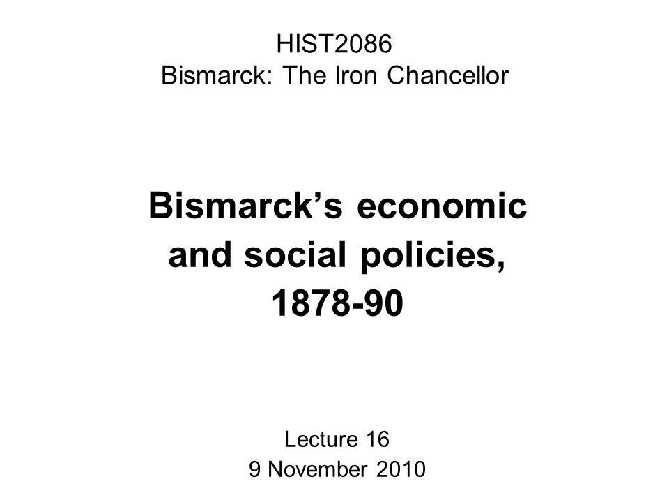 HIST2086 Bismarck: The Iron Chancellor Bismarck's economic and social policies, 1878-90 Lecture 16 9 November 2010