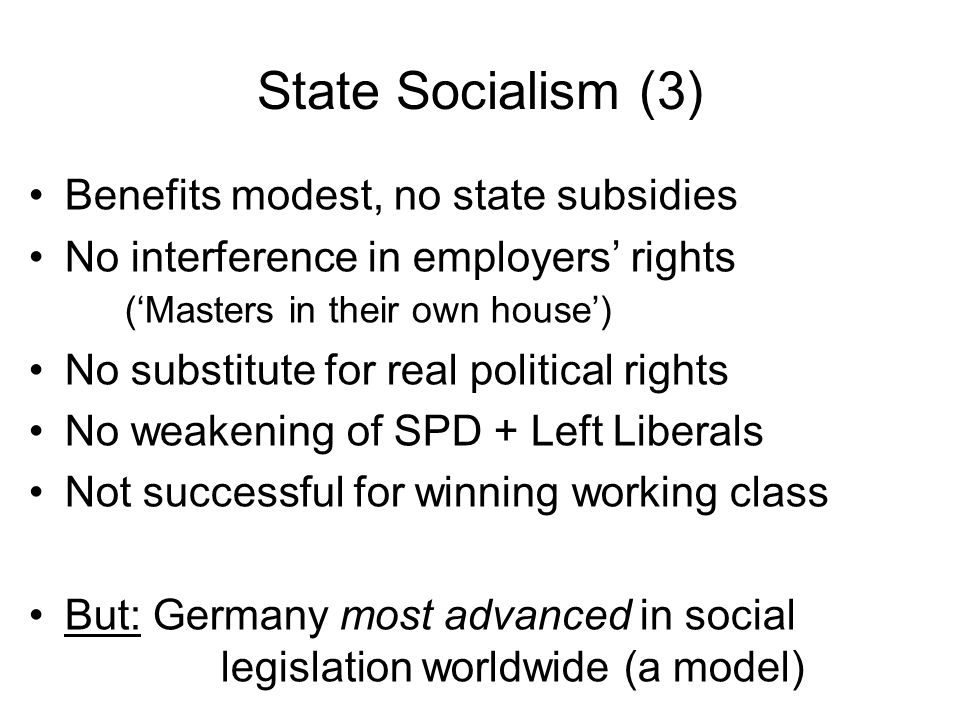 State Socialism (3) Benefits modest, no state subsidies No interference in employers' rights ('Masters in their own house') No substitute for real pol