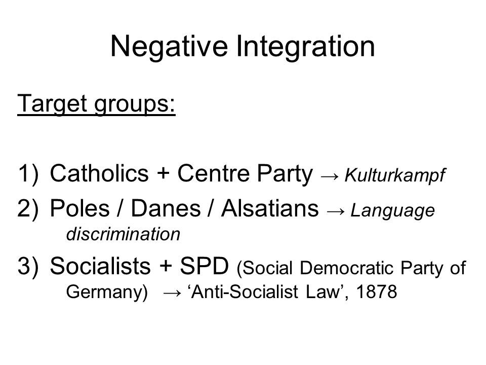 Negative Integration Target groups: 1)Catholics + Centre Party → Kulturkampf 2)Poles / Danes / Alsatians → Language discrimination 3)Socialists + SPD (Social Democratic Party of Germany) → 'Anti-Socialist Law', 1878