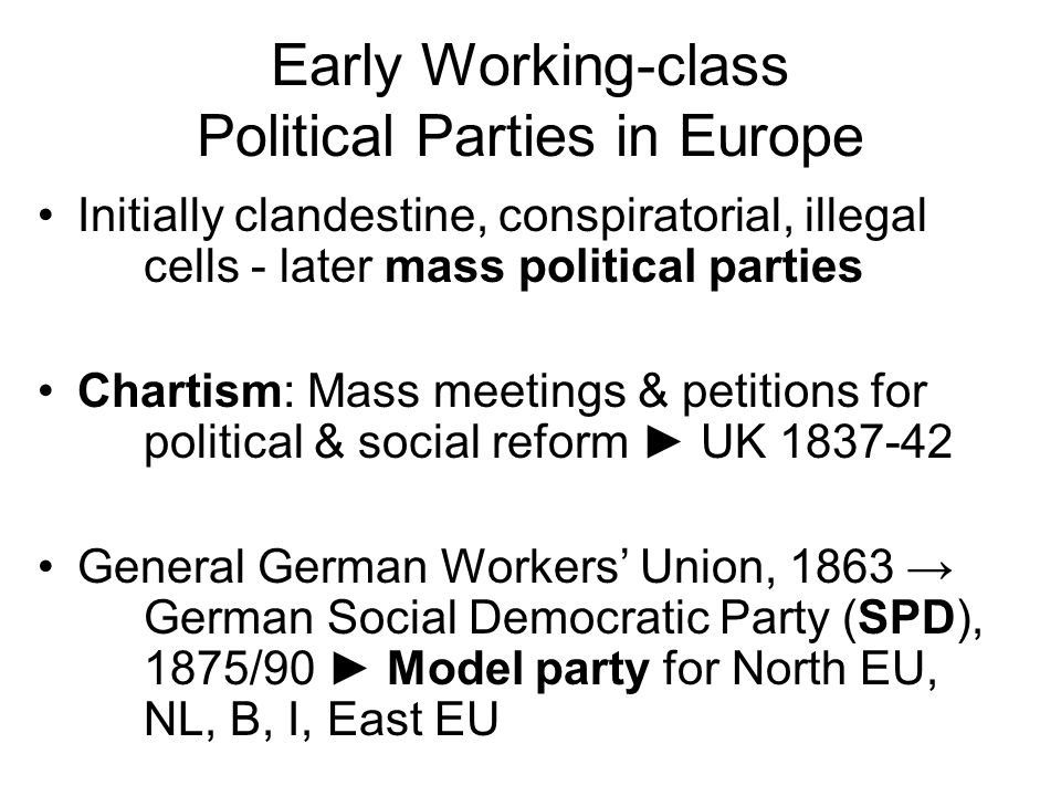 Early Working-class Political Parties in Europe Initially clandestine, conspiratorial, illegal cells - later mass political parties Chartism: Mass meetings & petitions for political & social reform ► UK 1837-42 General German Workers' Union, 1863 → German Social Democratic Party (SPD), 1875/90 ► Model party for North EU, NL, B, I, East EU