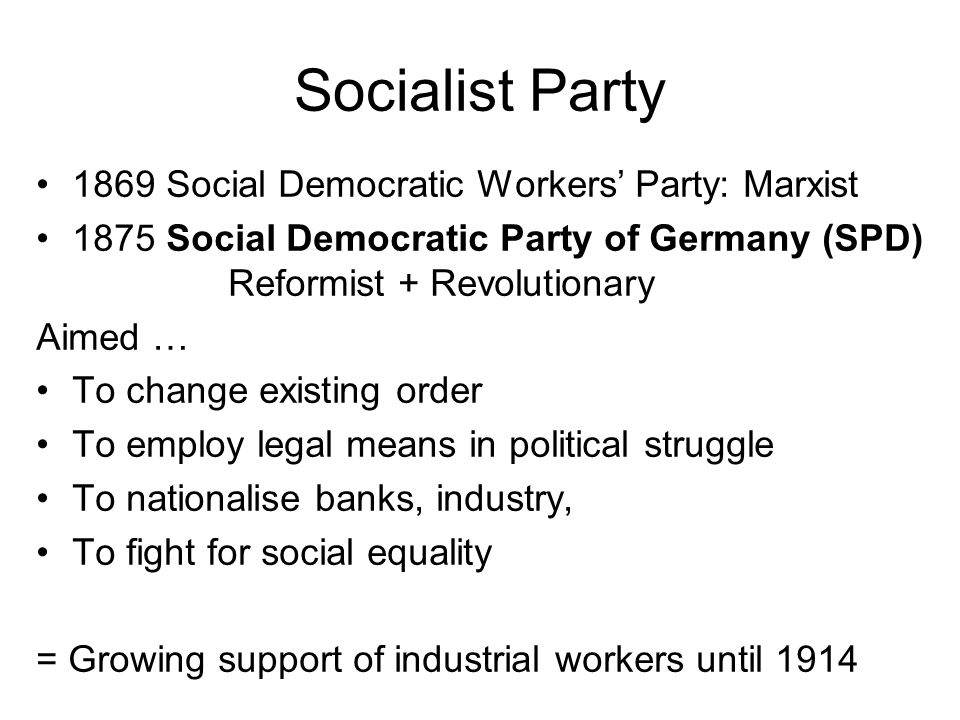 Socialist Party 1869 Social Democratic Workers' Party: Marxist 1875 Social Democratic Party of Germany (SPD) Reformist + Revolutionary Aimed … To change existing order To employ legal means in political struggle To nationalise banks, industry, To fight for social equality = Growing support of industrial workers until 1914