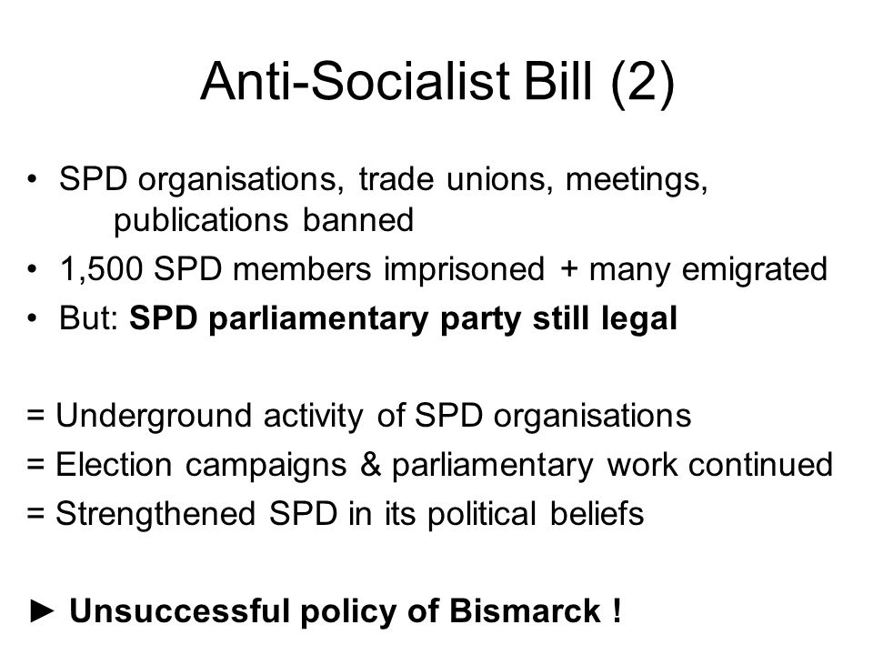 Anti-Socialist Bill (2) SPD organisations, trade unions, meetings, publications banned 1,500 SPD members imprisoned + many emigrated But: SPD parliamentary party still legal = Underground activity of SPD organisations = Election campaigns & parliamentary work continued = Strengthened SPD in its political beliefs ► Unsuccessful policy of Bismarck !