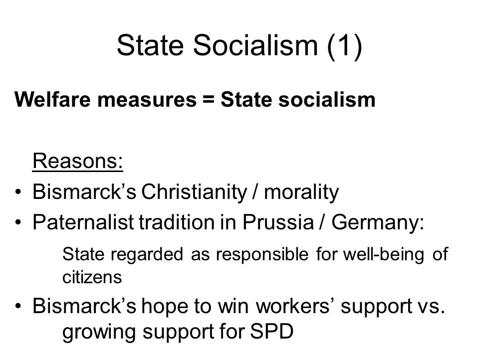 State Socialism (1) Welfare measures = State socialism Reasons: Bismarck's Christianity / morality Paternalist tradition in Prussia / Germany: State regarded as responsible for well-being of citizens Bismarck's hope to win workers' support vs.