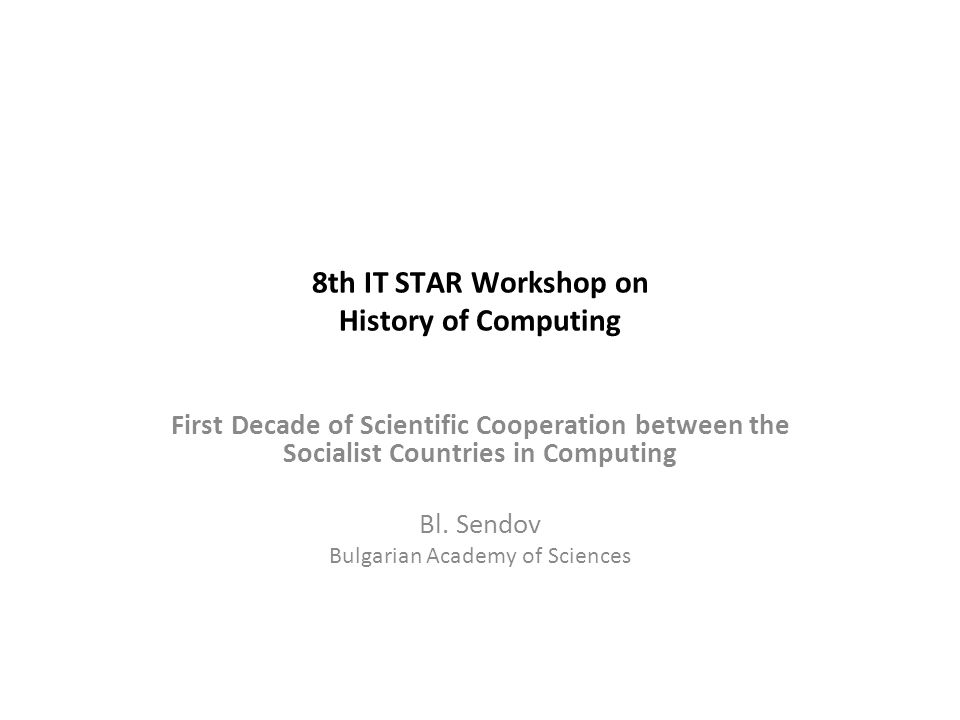 8th IT STAR Workshop on History of Computing First Decade of Scientific Cooperation between the Socialist Countries in Computing Bl.
