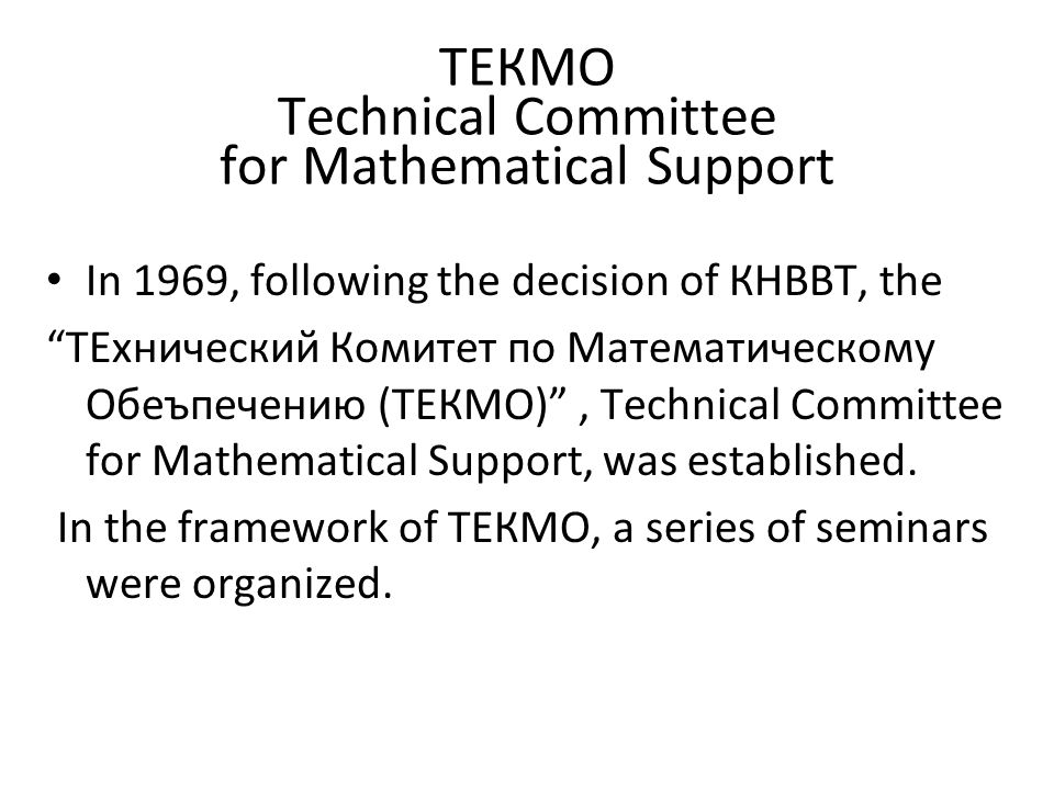 ТЕКМО Technical Committee for Mathematical Support In 1969, following the decision of КНВВТ, the ТЕхнический Комитет по Математическому Обеъпечению (ТЕКМО) , Technical Committee for Mathematical Support, was established.