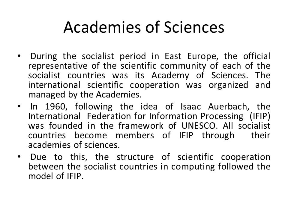 Academies of Sciences During the socialist period in East Europe, the official representative of the scientific community of each of the socialist countries was its Academy of Sciences.