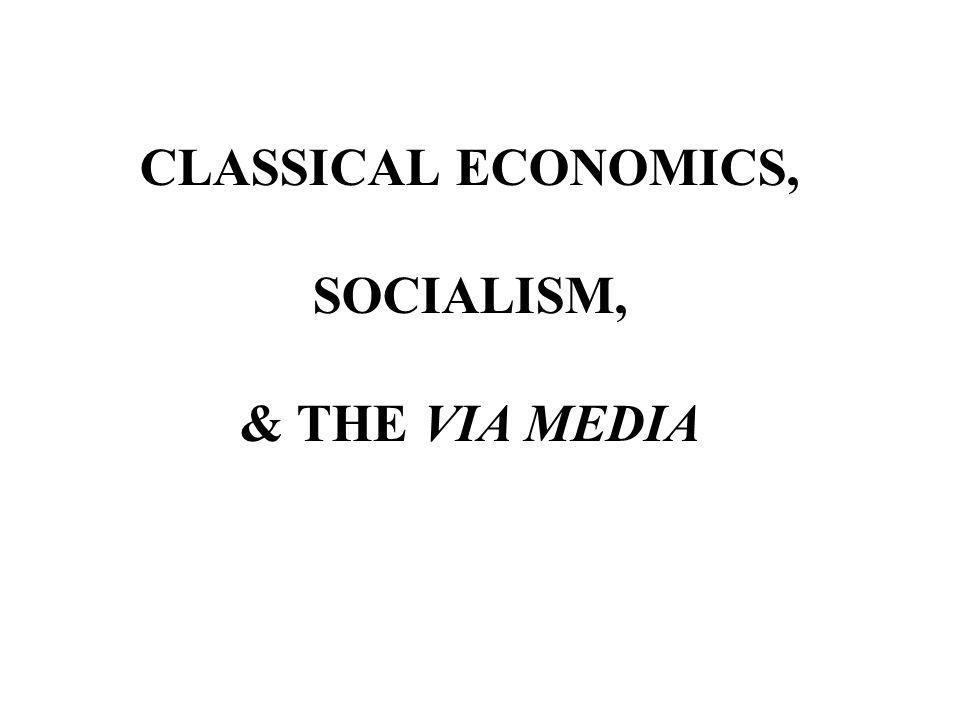 CLASSICAL ECONOMICS, SOCIALISM, & THE VIA MEDIA
