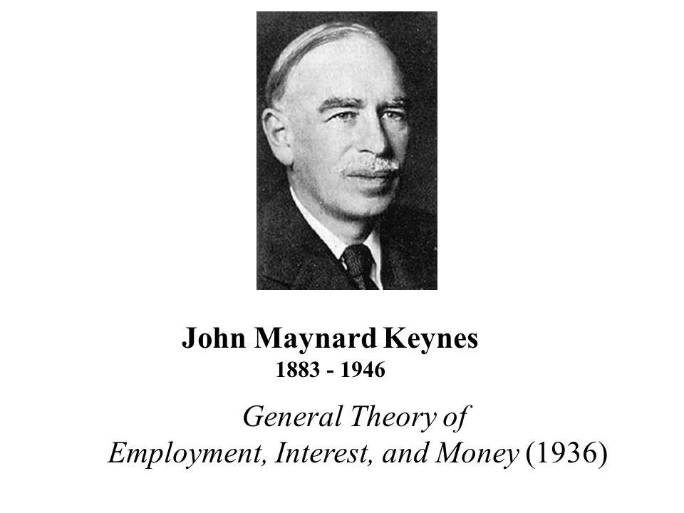 General Theory of Employment, Interest, and Money (1936) John Maynard Keynes 1883 - 1946
