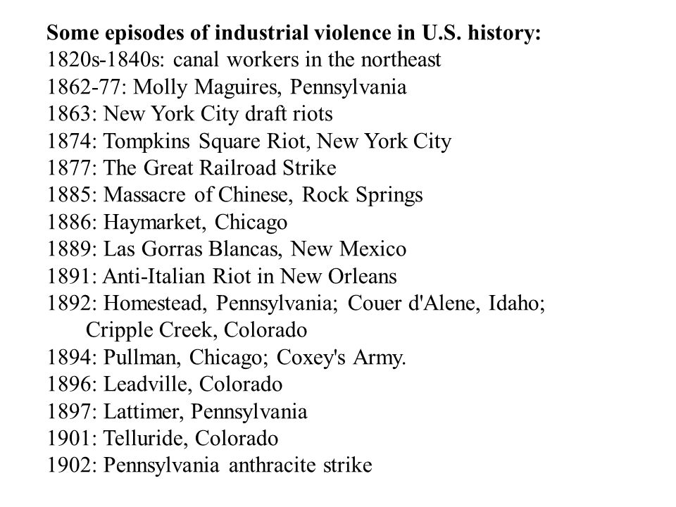 Some episodes of industrial violence in U.S. history: 1820s-1840s: canal workers in the northeast 1862-77: Molly Maguires, Pennsylvania 1863: New York