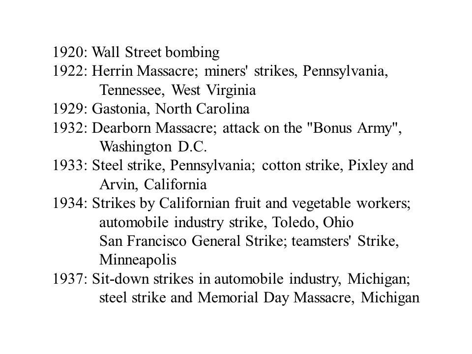 1920: Wall Street bombing 1922: Herrin Massacre; miners strikes, Pennsylvania, Tennessee, West Virginia 1929: Gastonia, North Carolina 1932: Dearborn Massacre; attack on the Bonus Army , Washington D.C.