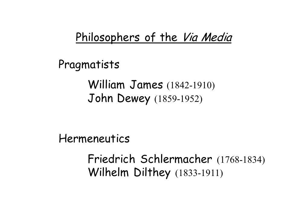 Philosophers of the Via Media Pragmatists William James (1842-1910) John Dewey (1859-1952) Hermeneutics Friedrich Schlermacher (1768-1834) Wilhelm Dilthey (1833-1911)