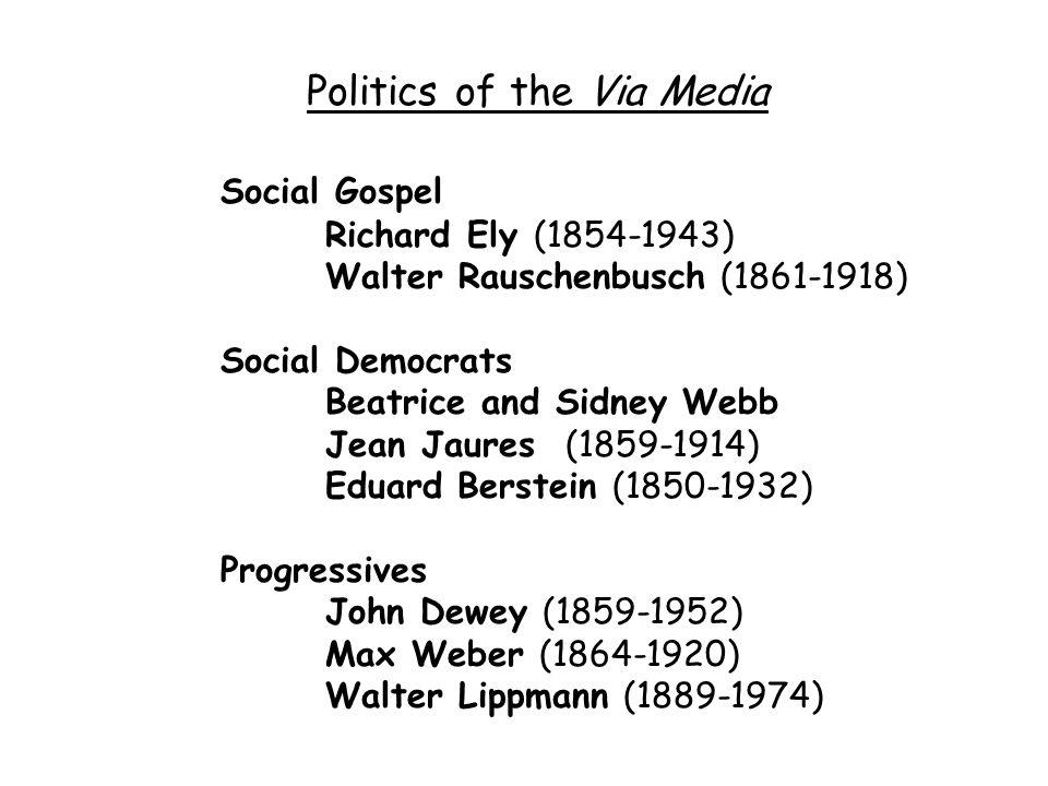 Politics of the Via Media Social Gospel Richard Ely (1854-1943) Walter Rauschenbusch (1861-1918) Social Democrats Beatrice and Sidney Webb Jean Jaures (1859-1914) Eduard Berstein (1850-1932) Progressives John Dewey (1859-1952) Max Weber (1864-1920) Walter Lippmann (1889-1974)
