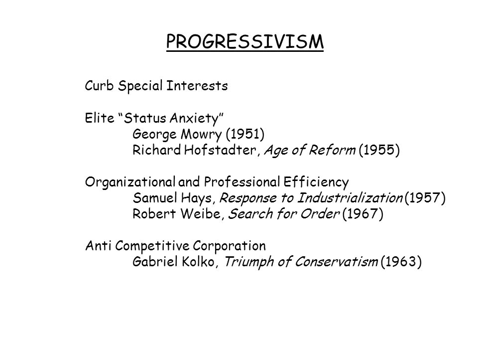 "PROGRESSIVISM Curb Special Interests Elite ""Status Anxiety"" George Mowry (1951) Richard Hofstadter, Age of Reform (1955) Organizational and Profession"
