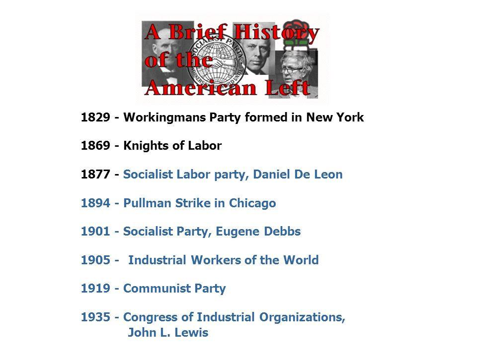 1829 - Workingmans Party formed in New York 1869 - Knights of Labor 1877 - Socialist Labor party, Daniel De Leon 1894 - Pullman Strike in Chicago 1901