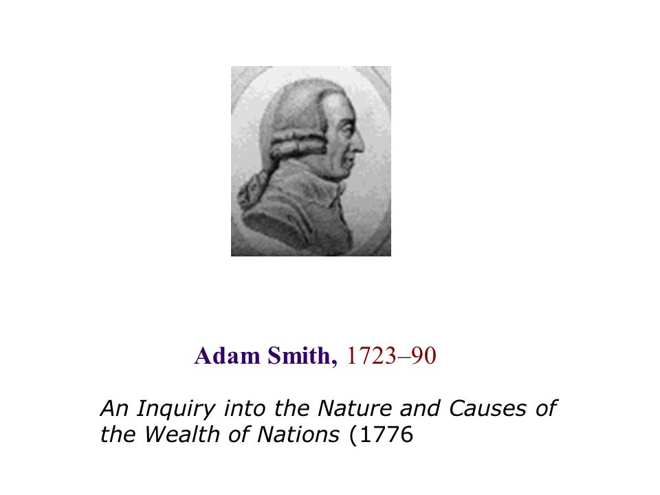 An Inquiry into the Nature and Causes of the Wealth of Nations (1776 Adam Smith, 1723–90
