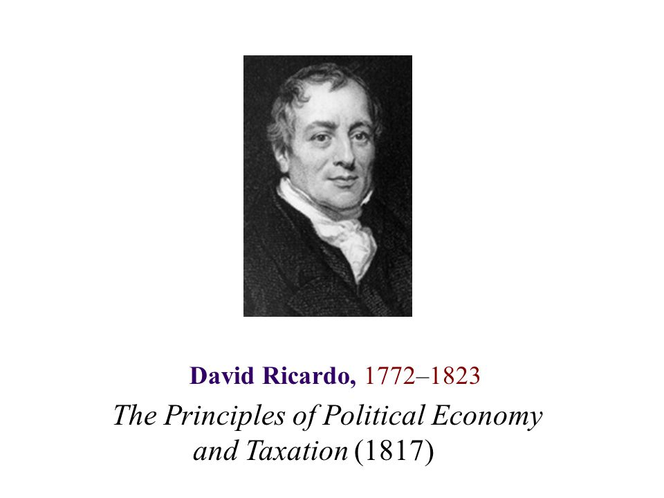 David Ricardo, 1772–1823 The Principles of Political Economy and Taxation (1817)
