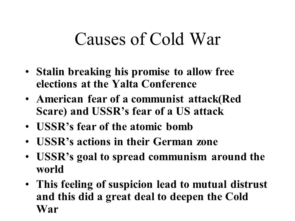 Causes of Cold War Stalin breaking his promise to allow free elections at the Yalta Conference American fear of a communist attack(Red Scare) and USSR's fear of a US attack USSR's fear of the atomic bomb USSR's actions in their German zone USSR's goal to spread communism around the world This feeling of suspicion lead to mutual distrust and this did a great deal to deepen the Cold War