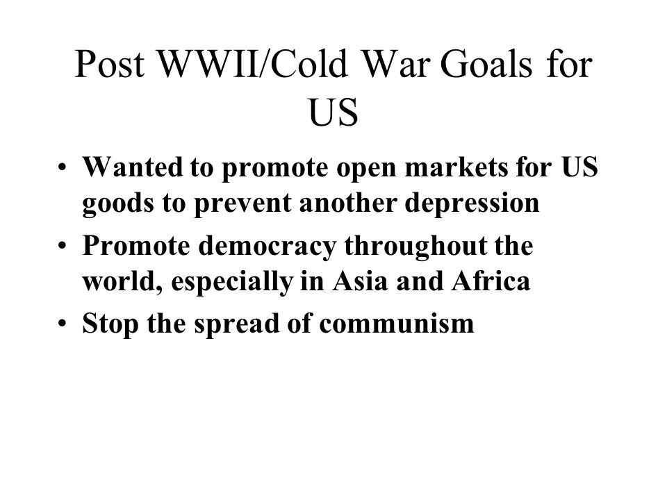 Post WWII/Cold War Goals for US Wanted to promote open markets for US goods to prevent another depression Promote democracy throughout the world, especially in Asia and Africa Stop the spread of communism