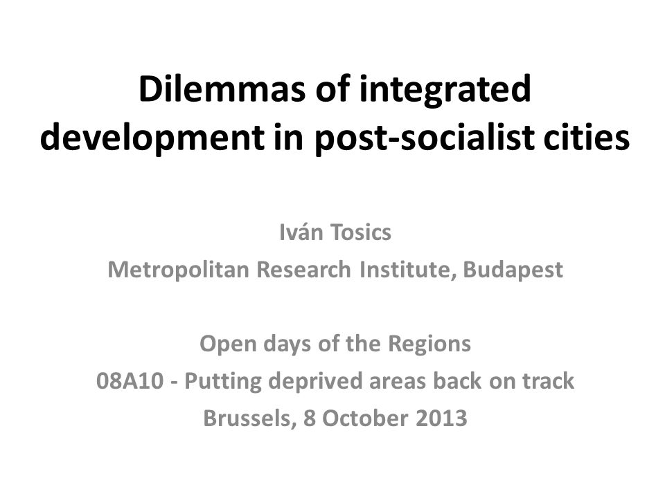 Dilemmas of integrated development in post-socialist cities Iván Tosics Metropolitan Research Institute, Budapest Open days of the Regions 08A10 - Putting deprived areas back on track Brussels, 8 October 2013