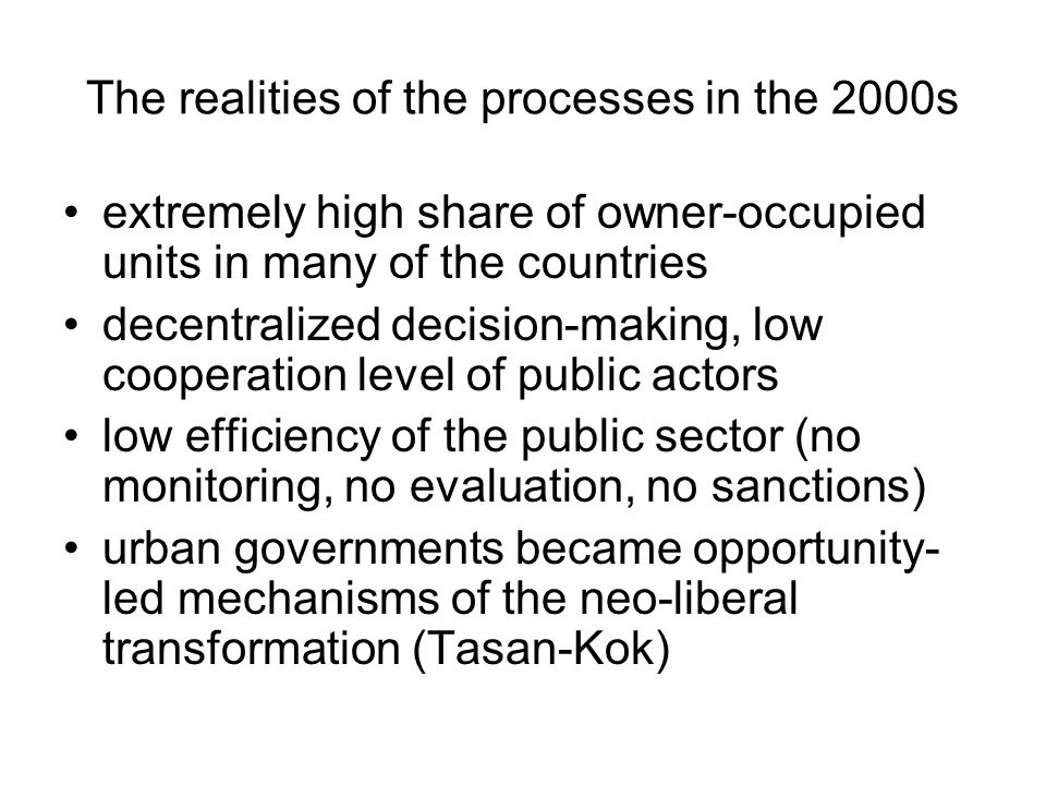 The realities of the processes in the 2000s extremely high share of owner-occupied units in many of the countries decentralized decision-making, low cooperation level of public actors low efficiency of the public sector (no monitoring, no evaluation, no sanctions) urban governments became opportunity- led mechanisms of the neo-liberal transformation (Tasan-Kok)