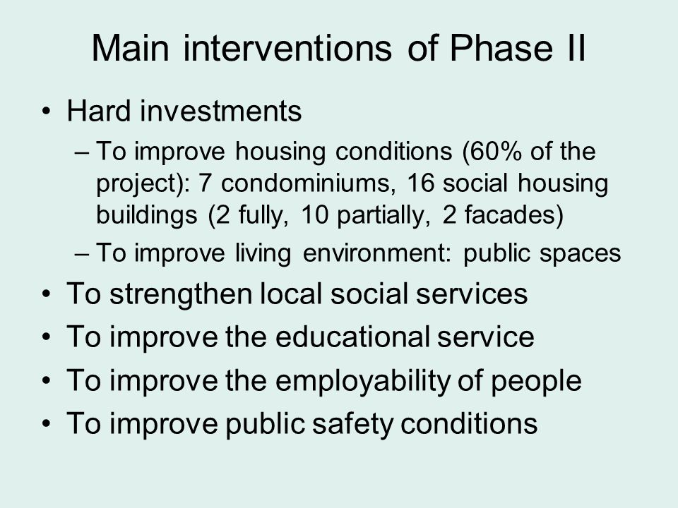 Main interventions of Phase II Hard investments –To improve housing conditions (60% of the project): 7 condominiums, 16 social housing buildings (2 fully, 10 partially, 2 facades) –To improve living environment: public spaces To strengthen local social services To improve the educational service To improve the employability of people To improve public safety conditions