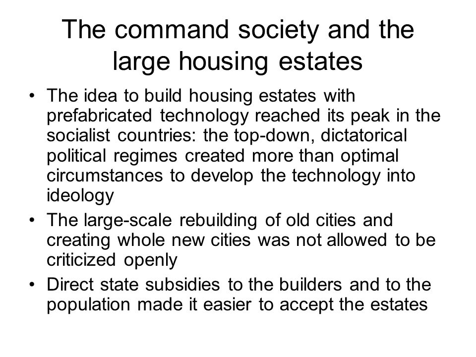 The command society and the large housing estates The idea to build housing estates with prefabricated technology reached its peak in the socialist countries: the top-down, dictatorical political regimes created more than optimal circumstances to develop the technology into ideology The large-scale rebuilding of old cities and creating whole new cities was not allowed to be criticized openly Direct state subsidies to the builders and to the population made it easier to accept the estates