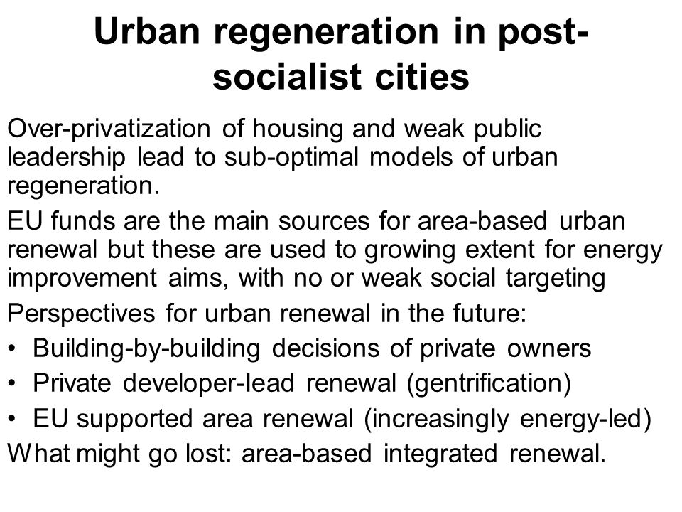 Urban regeneration in post- socialist cities Over-privatization of housing and weak public leadership lead to sub-optimal models of urban regeneration.