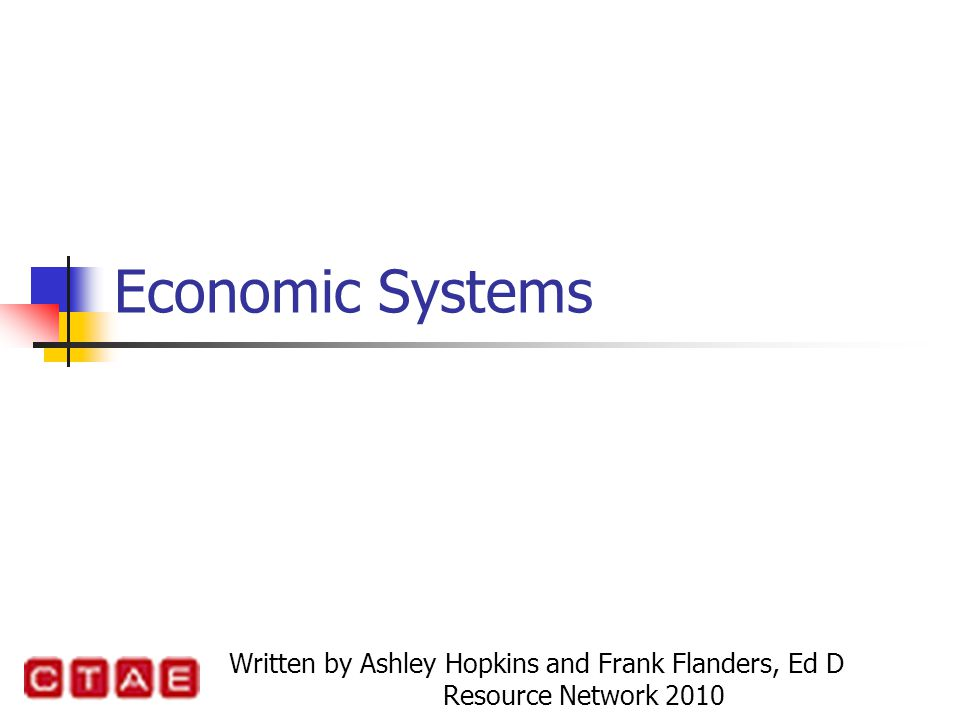 Economic Systems Written by Ashley Hopkins and Frank Flanders, Ed D Resource Network 2010