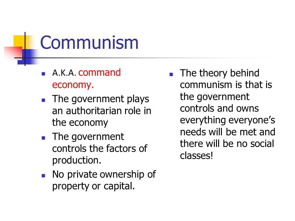 Communism A.K.A. command economy. The government plays an authoritarian role in the economy The government controls the factors of production. No priv