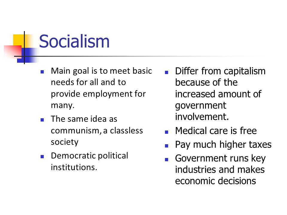 Socialism Main goal is to meet basic needs for all and to provide employment for many.