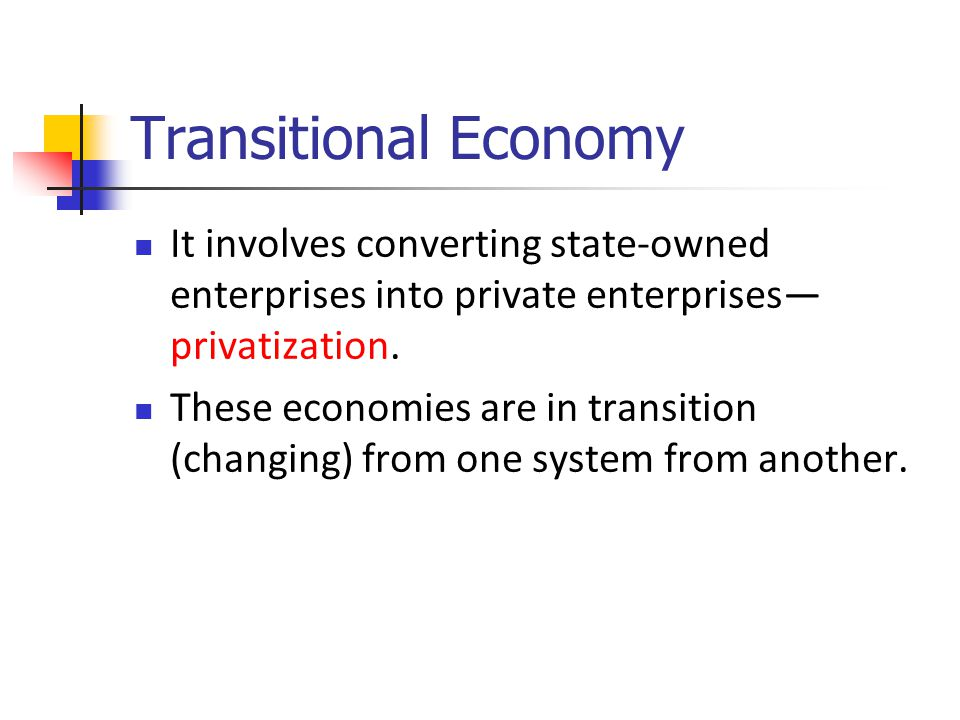 Transitional Economy It involves converting state-owned enterprises into private enterprises— privatization.
