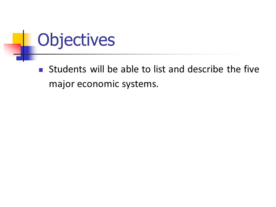 Objectives Students will be able to list and describe the five major economic systems.