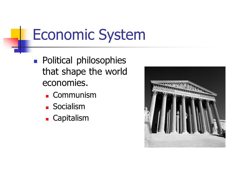 Economic System Political philosophies that shape the world economies. Communism Socialism Capitalism