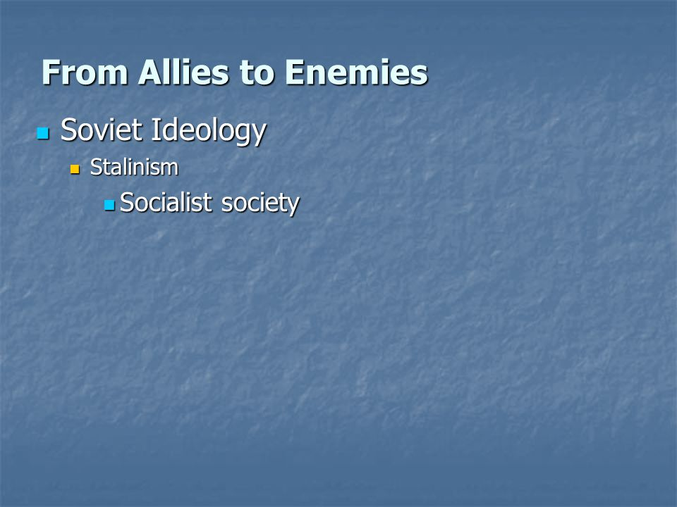 From Allies to Enemies Soviet Ideology Soviet Ideology Stalinism Stalinism Socialist society Socialist society