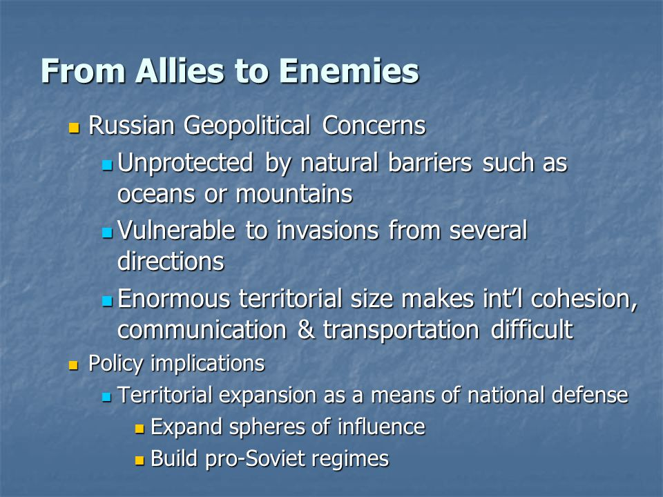 From Allies to Enemies Russian Geopolitical Concerns Russian Geopolitical Concerns Unprotected by natural barriers such as oceans or mountains Unprotected by natural barriers such as oceans or mountains Vulnerable to invasions from several directions Vulnerable to invasions from several directions Enormous territorial size makes int'l cohesion, communication & transportation difficult Enormous territorial size makes int'l cohesion, communication & transportation difficult Policy implications Policy implications Territorial expansion as a means of national defense Territorial expansion as a means of national defense Expand spheres of influence Expand spheres of influence Build pro-Soviet regimes Build pro-Soviet regimes