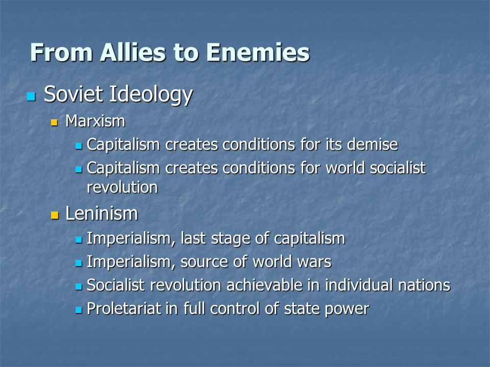From Allies to Enemies Soviet Ideology Soviet Ideology Marxism Marxism Capitalism creates conditions for its demise Capitalism creates conditions for its demise Capitalism creates conditions for world socialist revolution Capitalism creates conditions for world socialist revolution Leninism Leninism Imperialism, last stage of capitalism Imperialism, last stage of capitalism Imperialism, source of world wars Imperialism, source of world wars Socialist revolution achievable in individual nations Socialist revolution achievable in individual nations Proletariat in full control of state power Proletariat in full control of state power