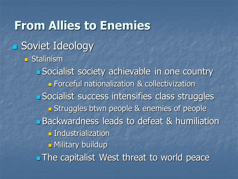 From Allies to Enemies Soviet Ideology Soviet Ideology Stalinism Stalinism Socialist society achievable in one country Socialist society achievable in one country Forceful nationalization & collectivization Forceful nationalization & collectivization Socialist success intensifies class struggles Socialist success intensifies class struggles Struggles btwn people & enemies of people Struggles btwn people & enemies of people Backwardness leads to defeat & humiliation Backwardness leads to defeat & humiliation Industrialization Industrialization Military buildup Military buildup The capitalist West threat to world peace The capitalist West threat to world peace