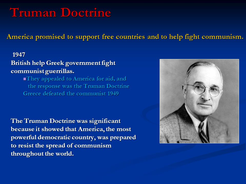 Truman Doctrine 1947 British help Greek government fight communist guerrillas. They appealed to America for aid, and the response was the Truman Doctr
