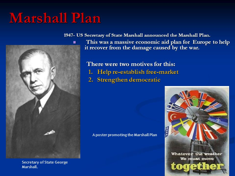Marshall Plan 1947- US Secretary of State Marshall announced the Marshall Plan. This was a massive economic aid plan for Europe to help it recover fro