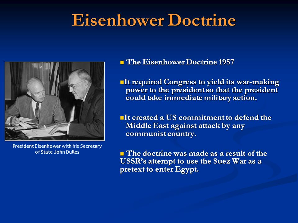 Eisenhower Doctrine The Eisenhower Doctrine 1957 It required Congress to yield its war-making power to the president so that the president could take immediate military action.